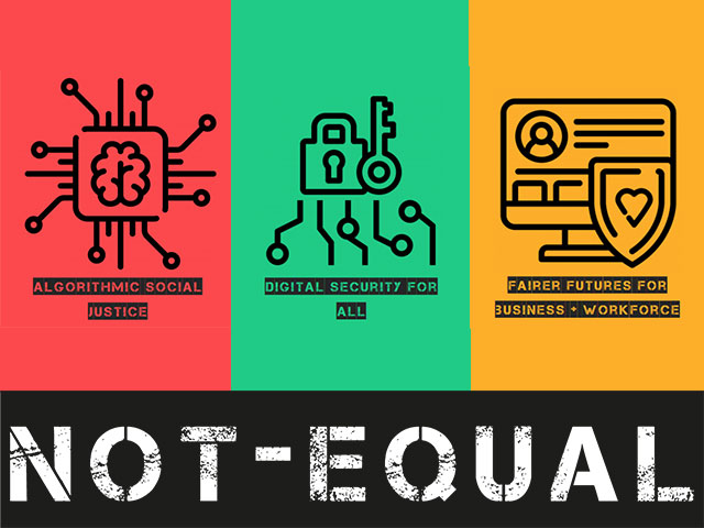 Not-Equal: Algorithmic Social Justice, Digital Security for All, Fairer Futures for Business and Workforce