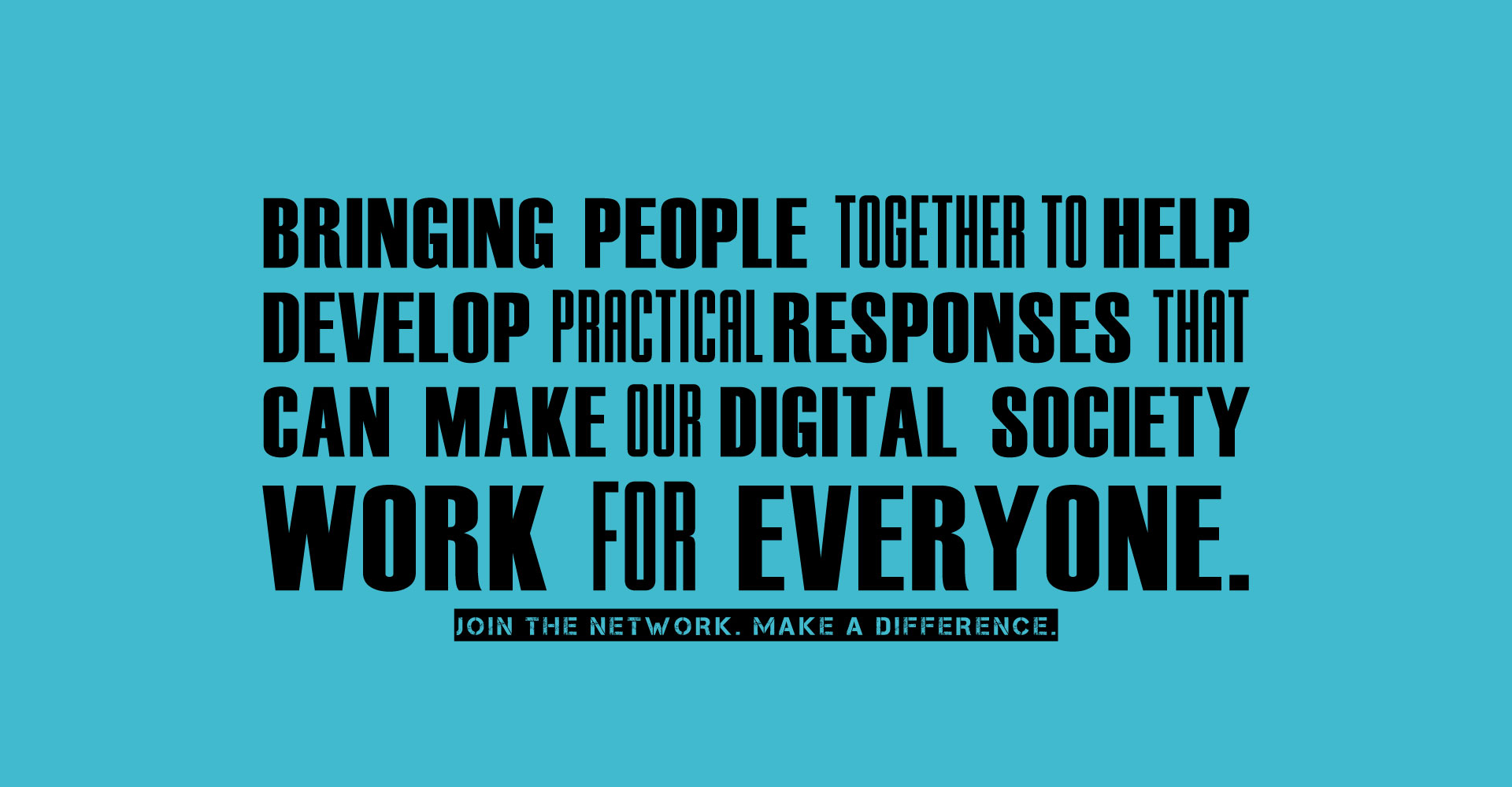 Bringing people together to help develop practical responses that can make our digital society work for everyone. Join the Network. Make a difference.